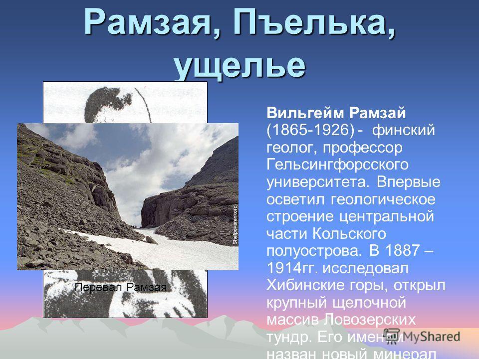 Рамзая, Пъелька, ущелье Вильгейм Рамзай (1865-1926) - финский геолог, профессор Гельсингфорсского университета. Впервые осветил геологическое строение центральной части Кольского полуострова. В 1887 – 1914гг. исследовал Хибинские горы, открыл крупный