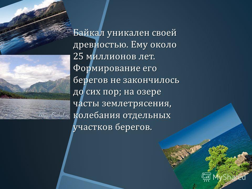 Байкал уникален своей древностью. Ему около 25 миллионов лет. Формирование его берегов не закончилось до сих пор ; на озере часты землетрясения, колебания отдельных участков берегов. Байкал уникален своей древностью. Ему около 25 миллионов лет. Форми