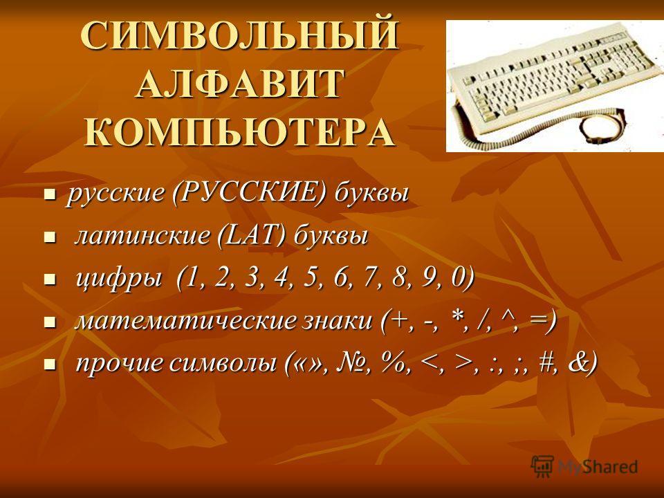СИМВОЛЬНЫЙ АЛФАВИТ КОМПЬЮТЕРА русские (РУССКИЕ) буквы русские (РУССКИЕ) буквы латинские (LAT) буквы латинские (LAT) буквы цифры (1, 2, 3, 4, 5, 6, 7, 8, 9, 0) цифры (1, 2, 3, 4, 5, 6, 7, 8, 9, 0) математические знаки (+, -, *, /, ^, =) математические