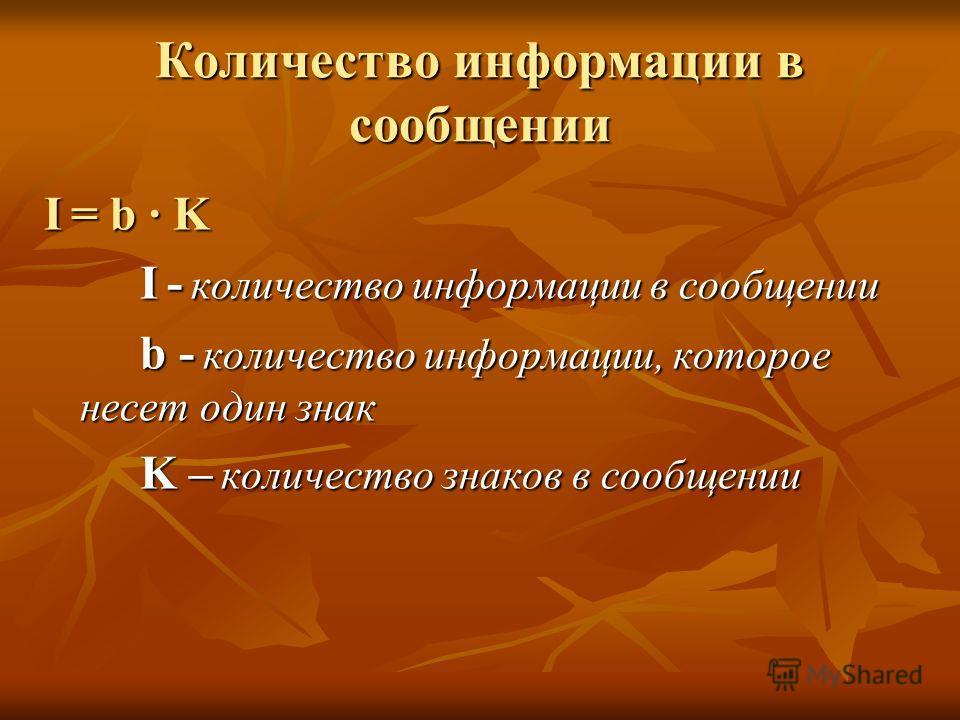Количество информации в сообщении I = b · K I - количество информации в сообщении b - количество информации, которое несет один знак K – количество знаков в сообщении