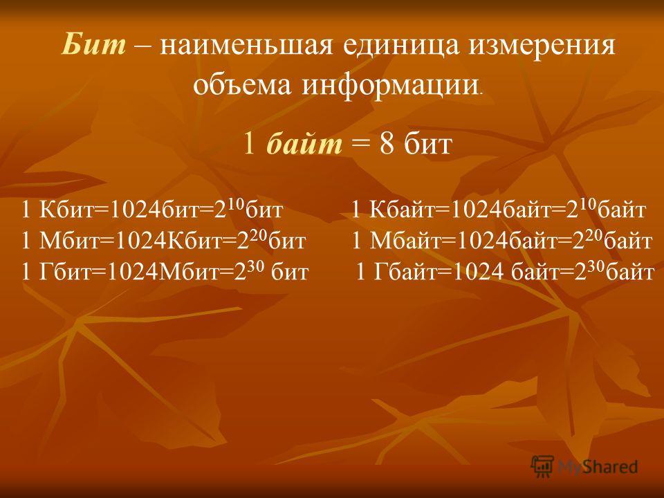 Бит – наименьшая единица измерения объема информации. 1 байт = 8 бит 1 Кбит=1024бит=2 10 бит 1 Кбайт=1024байт=2 10 байт 1 Мбит=1024Кбит=2 20 бит 1 Мбайт=1024байт=2 20 байт 1 Гбит=1024Мбит=2 30 бит 1 Гбайт=1024 байт=2 30 байт