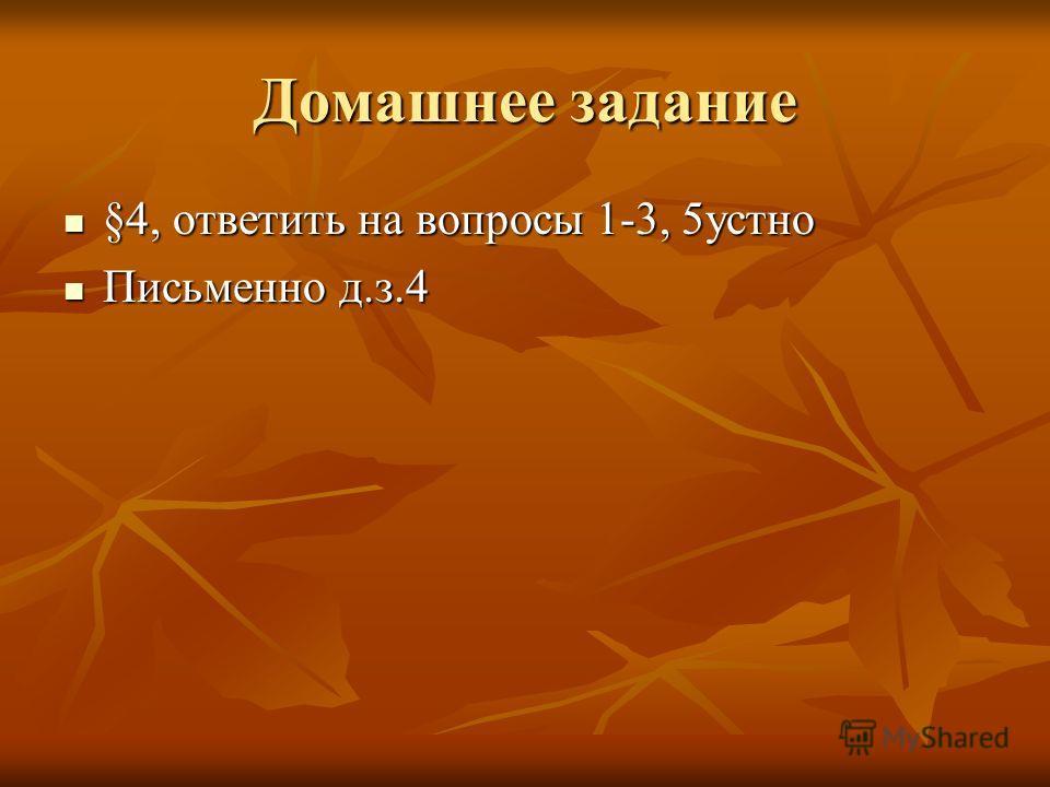 Домашнее задание §4, ответить на вопросы 1-3, 5устно §4, ответить на вопросы 1-3, 5устно Письменно д.з.4 Письменно д.з.4