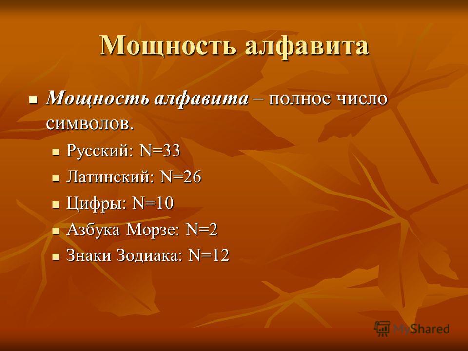 Мощность алфавита Мощность алфавита – полное число символов. Мощность алфавита – полное число символов. Русский: N=33 Русский: N=33 Латинский: N=26 Латинский: N=26 Цифры: N=10 Цифры: N=10 Азбука Морзе: N=2 Азбука Морзе: N=2 Знаки Зодиака: N=12 Знаки