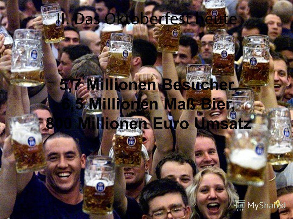 II. Das Oktoberfest heute 5,7 Millionen Besucher, 6,5 Millionen Maß Bier, 800 Millionen Euro Umsatz