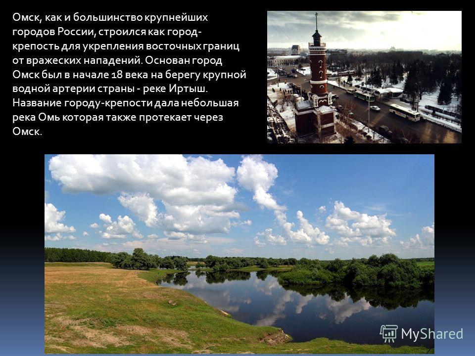 Омск, как и большинство крупнейших городов России, строился как город- крепость для укрепления восточных границ от вражеских нападений. Основан город Омск был в начале 18 века на берегу крупной водной артерии страны - реке Иртыш. Название городу-креп