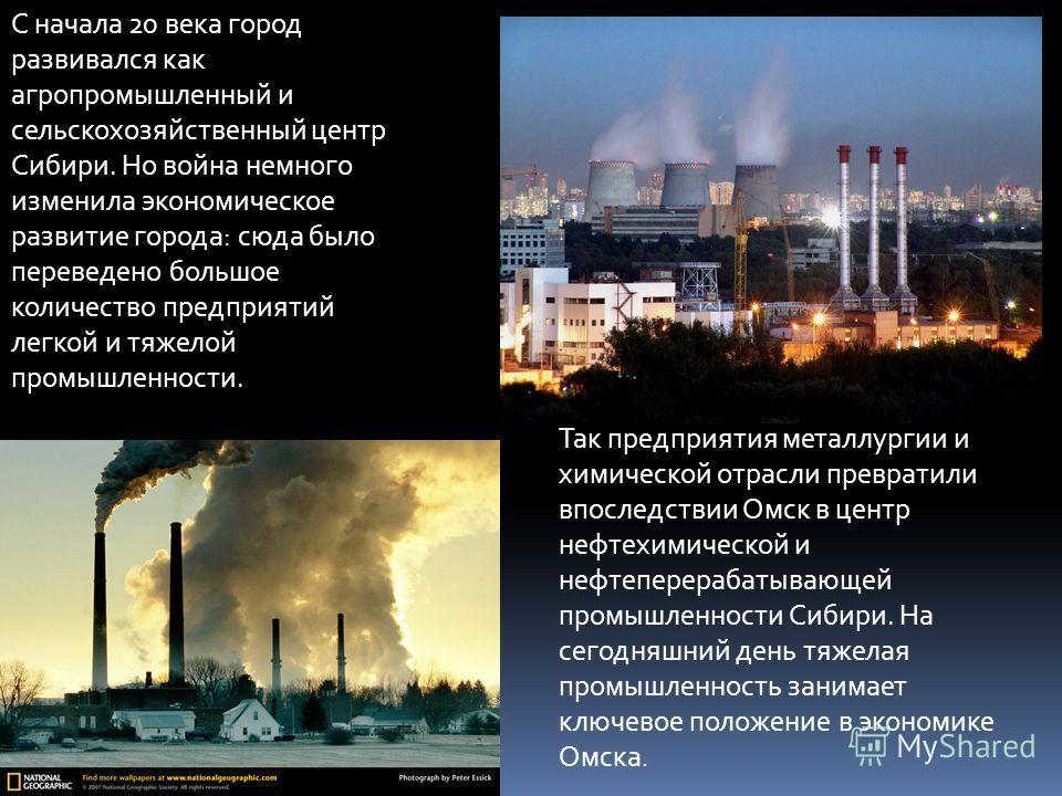 С начала 20 века город развивался как агропромышленный и сельскохозяйственный центр Сибири. Но война немного изменила экономическое развитие города: сюда было переведено большое количество предприятий легкой и тяжелой промышленности. Так предприятия