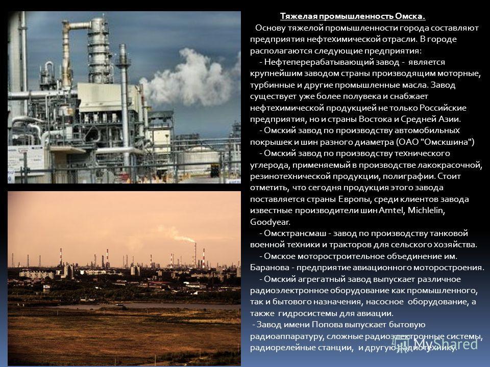 Тяжелая промышленность Омска. Основу тяжелой промышленности города составляют предприятия нефтехимической отрасли. В городе располагаются следующие предприятия: - Нефтеперерабатывающий завод - является крупнейшим заводом страны производящим моторные,