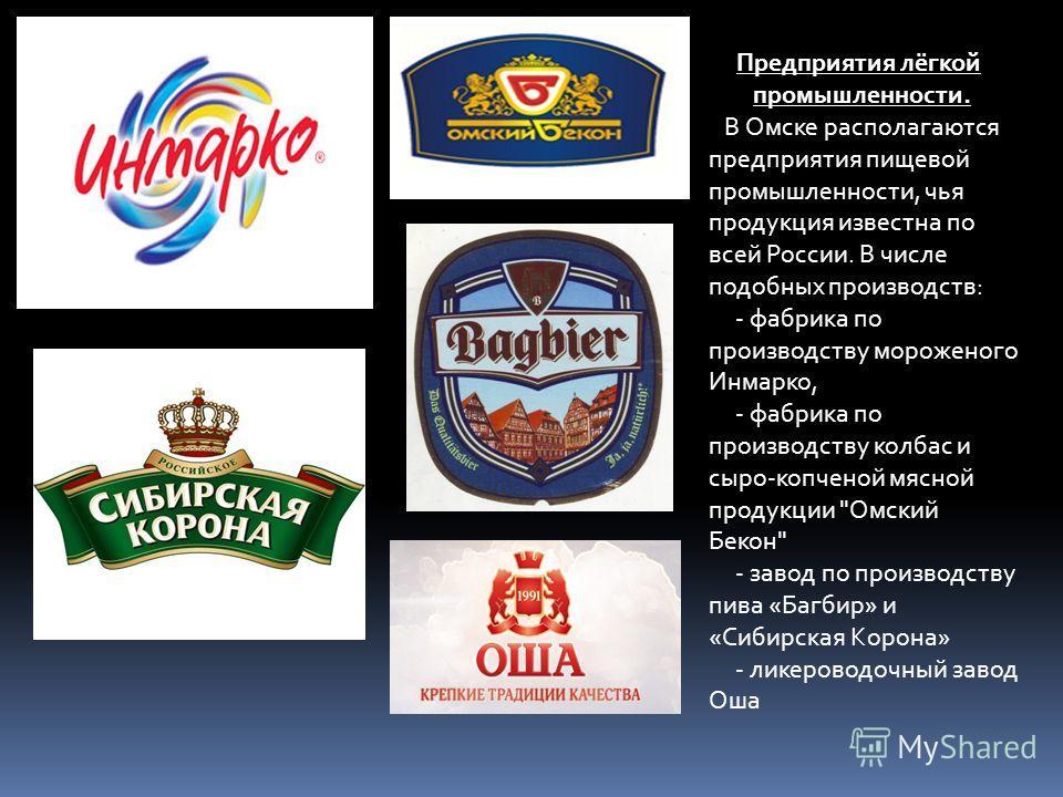 Предприятия лёгкой промышленности. В Омске располагаются предприятия пищевой промышленности, чья продукция известна по всей России. В числе подобных производств: - фабрика по производству мороженого Инмарко, - фабрика по производству колбас и сыро-ко