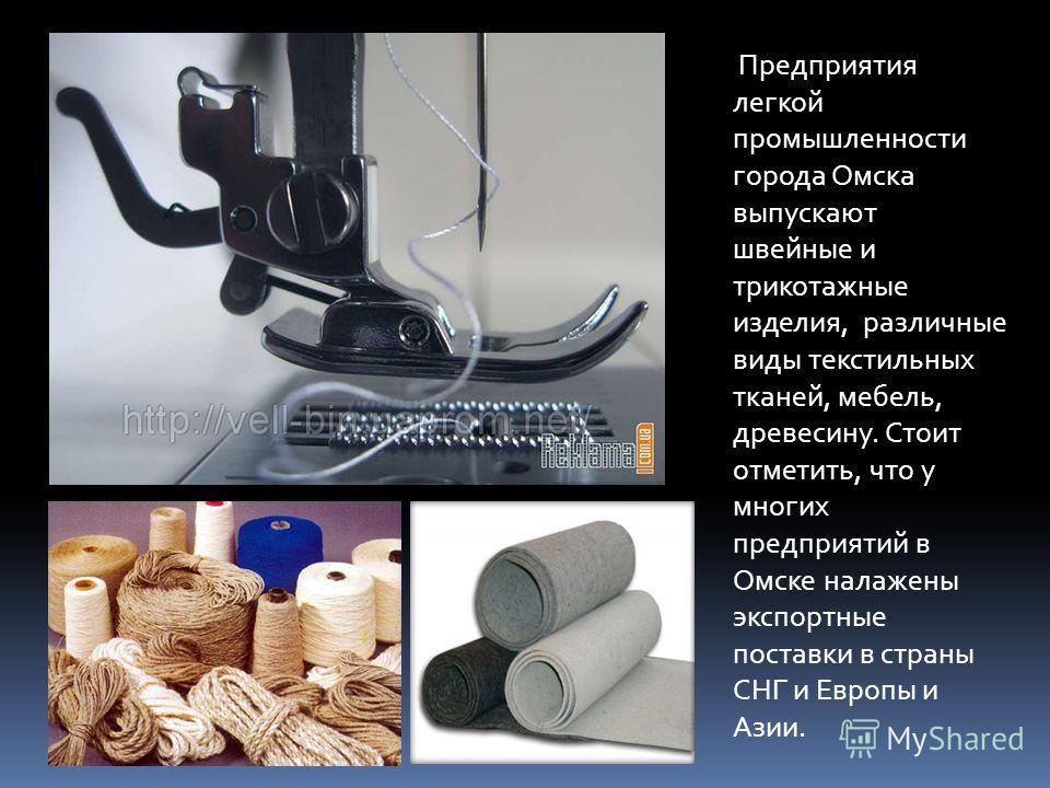 Предприятия легкой промышленности города Омска выпускают швейные и трикотажные изделия, различные виды текстильных тканей, мебель, древесину. Стоит отметить, что у многих предприятий в Омске налажены экспортные поставки в страны СНГ и Европы и Азии.