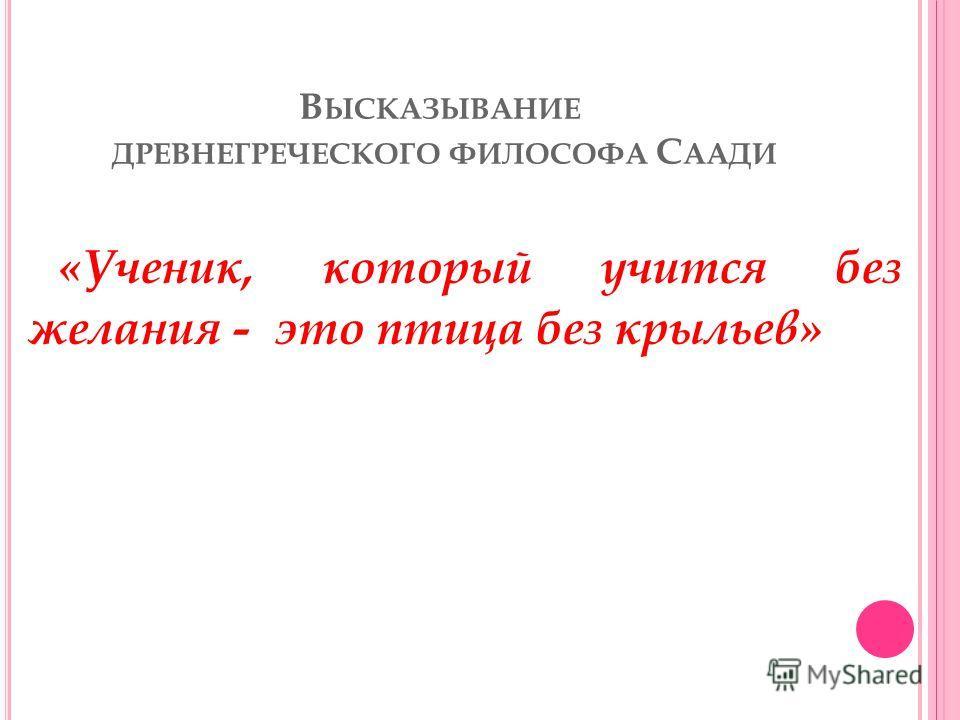 В ЫСКАЗЫВАНИЕ ДРЕВНЕГРЕЧЕСКОГО ФИЛОСОФА С ААДИ «Ученик, который учится без желания - это птица без крыльев»