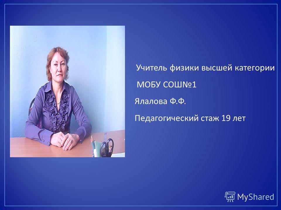 Учитель физики высшей категории МОБУ СОШ 1 Ялалова Ф. Ф. Педагогический стаж 19 лет