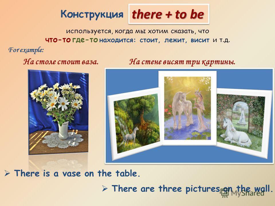 Конструкция используется, когда мы хотим сказать, что что-то где-то находится: стоит, лежит, висит и т.д. there + to be For example: На столе стоит ваза.На стене висят три картины. There is a vase on the table. There are three pictures on the wall.
