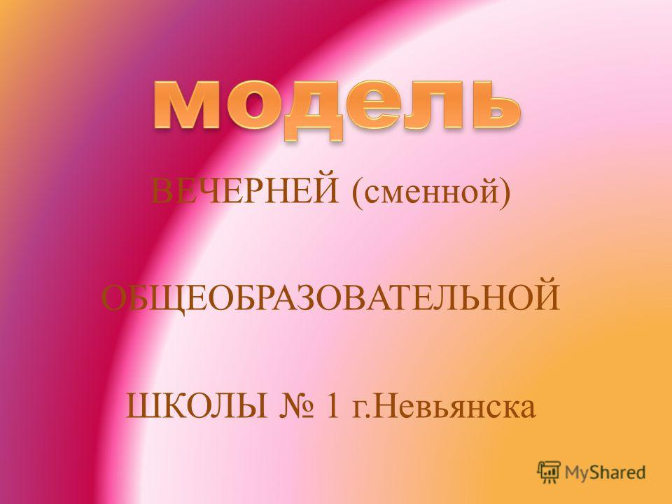 ВЕЧЕРНЕЙ ( сменной ) ОБЩЕОБРАЗОВАТЕЛЬНОЙ ШКОЛЫ 1 г. Невьянска