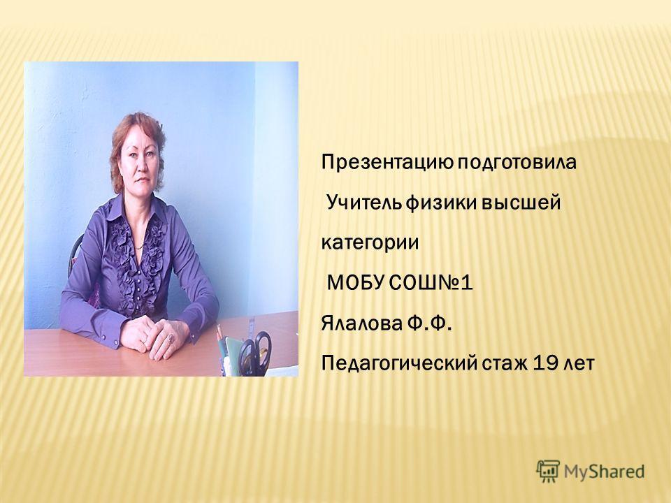 Презентацию подготовила Учитель физики высшей категории МОБУ СОШ1 Ялалова Ф.Ф. Педагогический стаж 19 лет