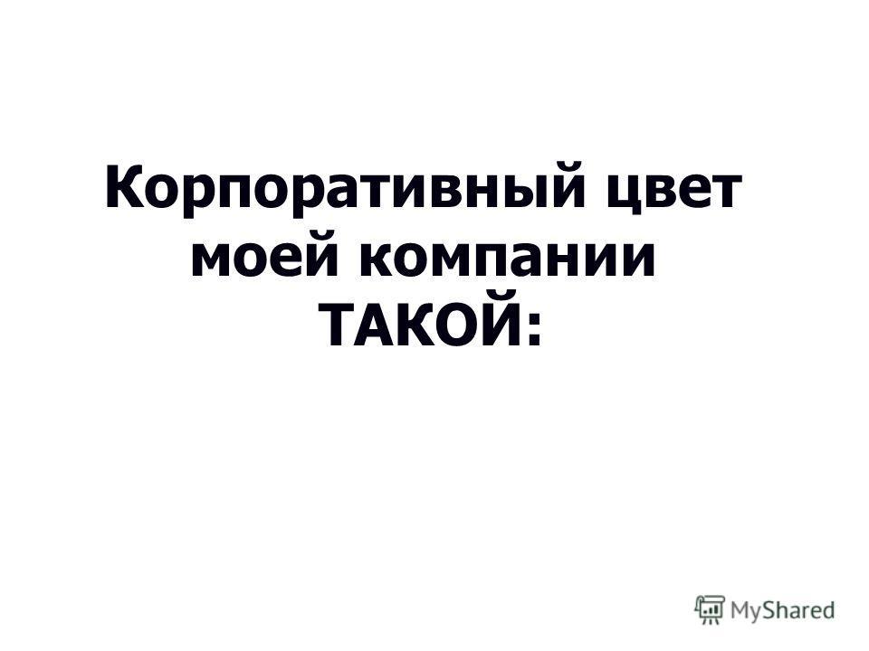 Корпоративный цвет моей компании ТАКОЙ: