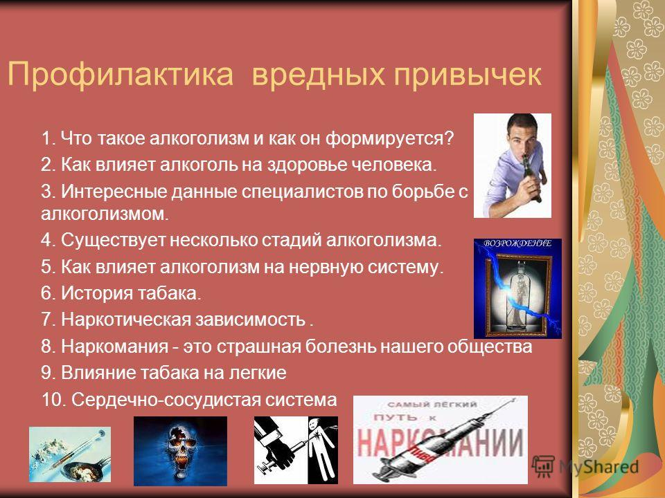 Профилактика вредных привычек 1. Что такое алкоголизм и как он формируется? 2. Как влияет алкоголь на здоровье человека. 3. Интересные данные специалистов по борьбе с алкоголизмом. 4. Существует несколько стадий алкоголизма. 5. Как влияет алкоголизм