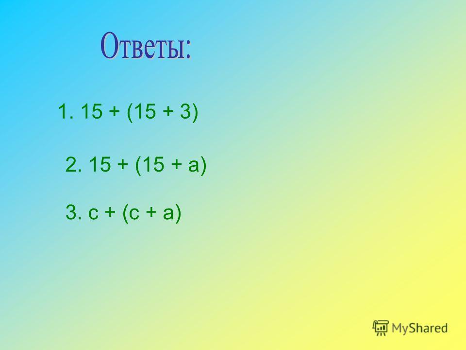 1. 15 + (15 + 3) 2. 15 + (15 + а) 3. с + (с + а)