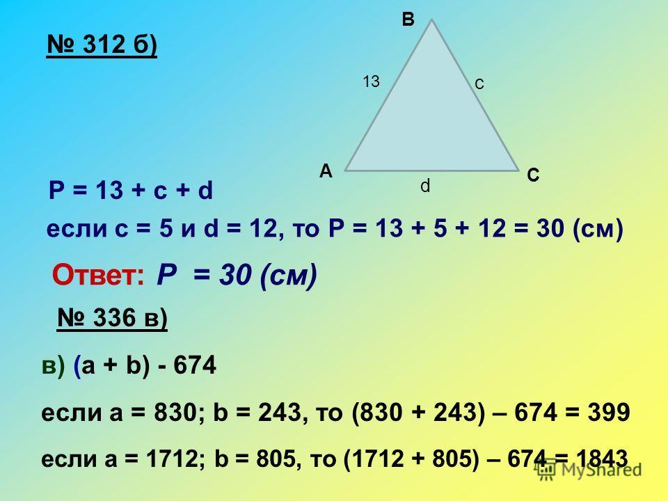 312 б) Р = 13 + с + d если с = 5 и d = 12, то Р = 13 + 5 + 12 = 30 (см) Ответ: Р = 30 (см) 336 в) в) (а + b) - 674 если а = 830; b = 243, то (830 + 243) – 674 = 399 если а = 1712; b = 805, то (1712 + 805) – 674 = 1843 A B C 13 c d
