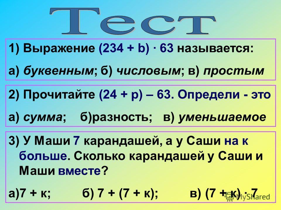 1) Выражение (234 + b) · 63 называется: а) буквенным; б) числовым; в) простым 3) У Маши 7 карандашей, а у Саши на к больше. Сколько карандашей у Саши и Маши вместе? а)7 + к; б) 7 + (7 + к); в) (7 + к) · 7 2) Прочитайте (24 + р) – 63. Определи - это а