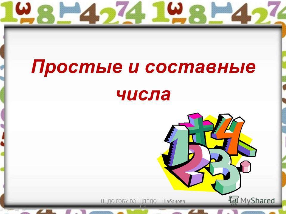 Простые и составные числа ЦЦДО ГОБУ ВО ЦЛПДО Шабанова Т.И.