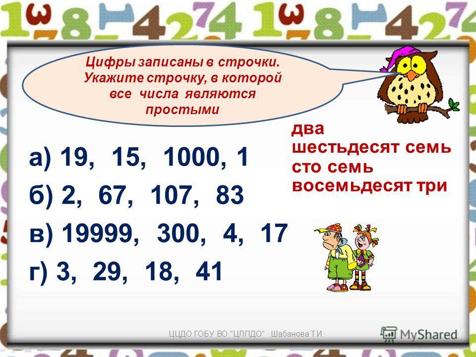 а) 19, 15, 1000, 1 б) 2, 67, 107, 83 в) 19999, 300, 4, 17 г) 3, 29, 18, 41 Цифры записаны в строчки. Укажите строчку, в которой все числа являются простыми два шестьдесят семь сто семь восемьдесят три ЦЦДО ГОБУ ВО ЦЛПДО Шабанова Т.И.