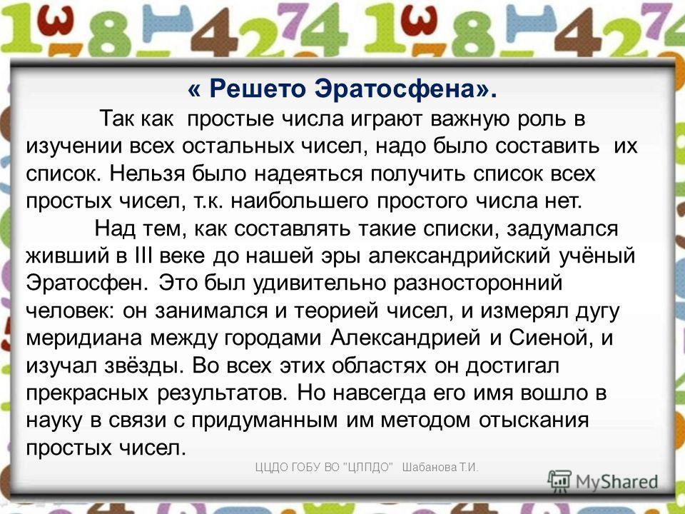 « Решето Эратосфена». Так как простые числа играют важную роль в изучении всех остальных чисел, надо было составить их список. Нельзя было надеяться получить список всех простых чисел, т.к. наибольшего простого числа нет. Над тем, как составлять таки