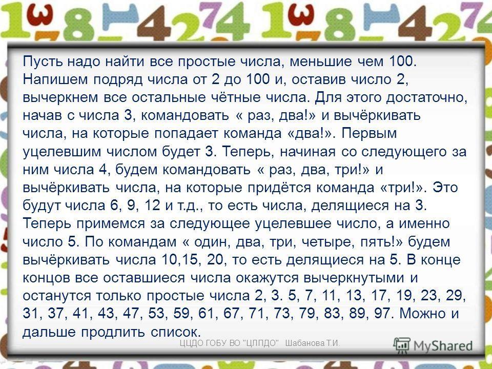 Пусть надо найти все простые числа, меньшие чем 100. Напишем подряд числа от 2 до 100 и, оставив число 2, вычеркнем все остальные чётные числа. Для этого достаточно, начав с числа 3, командовать « раз, два!» и вычёркивать числа, на которые попадает к