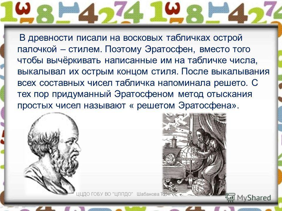 В древности писали на восковых табличках острой палочкой – стилем. Поэтому Эратосфен, вместо того чтобы вычёркивать написанные им на табличке числа, выкалывал их острым концом стиля. После выкалывания всех составных чисел табличка напоминала решето.