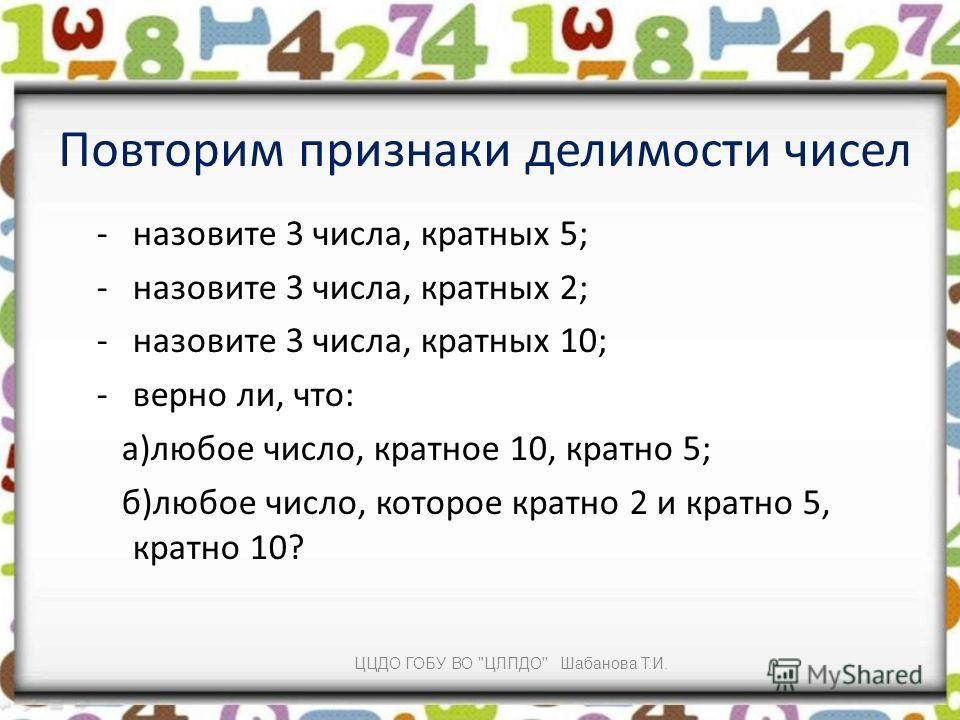 Повторим признаки делимости чисел -назовите 3 числа, кратных 5; -назовите 3 числа, кратных 2; -назовите 3 числа, кратных 10; -верно ли, что: а)любое число, кратное 10, кратно 5; б)любое число, которое кратно 2 и кратно 5, кратно 10? ЦЦДО ГОБУ ВО