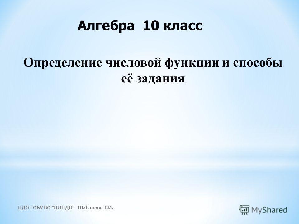 Определение числовой функции и способы её задания Алгебра 10 класс ЦДО ГОБУ ВО ЦЛПДО Шабанова Т.И.