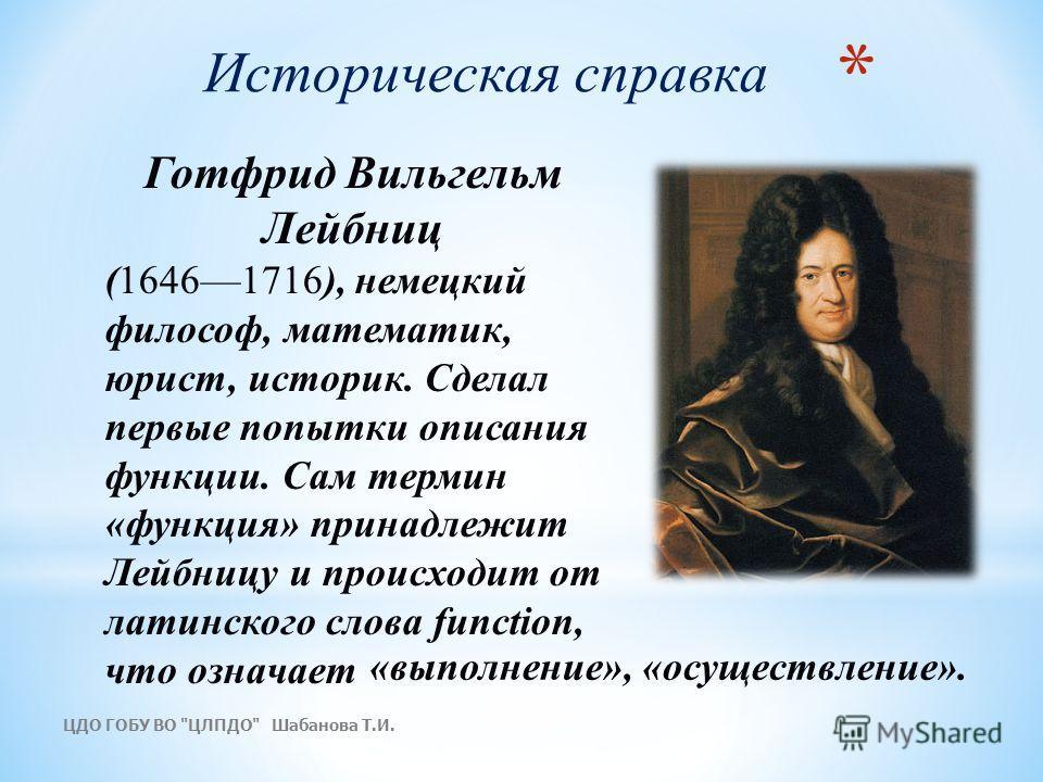 Историческая справка Готфрид Вильгельм Лейбниц (16461716), немецкий философ, математик, юрист, историк. Сделал первые попытки описания функции. Сам термин «функция» принадлежит Лейбницу и происходит от латинского слова function, что означает «выполне