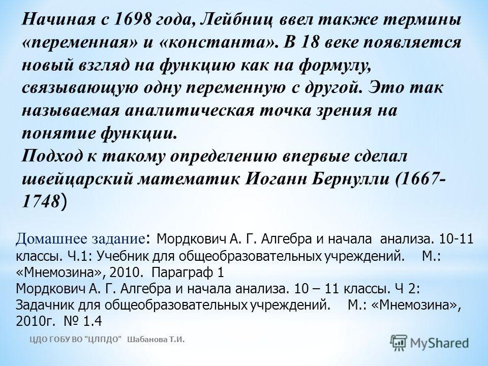 Начиная с 1698 года, Лейбниц ввел также термины «переменная» и «константа». В 18 веке появляется новый взгляд на функцию как на формулу, связывающую одну переменную с другой. Это так называемая аналитическая точка зрения на понятие функции. Подход к