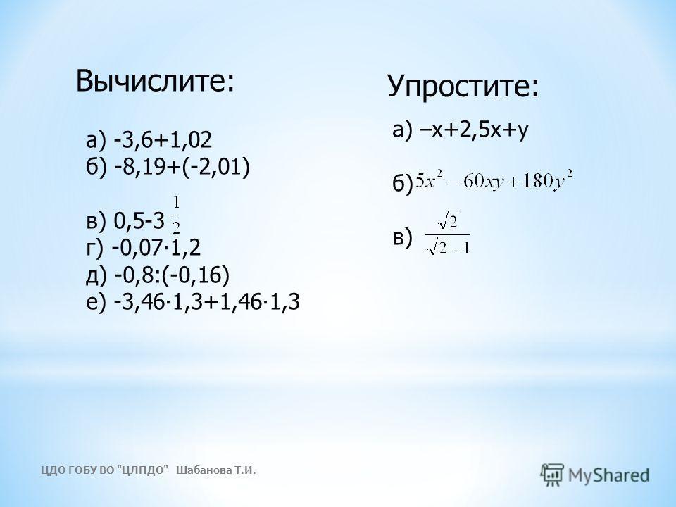 а) -3,6+1,02 б) -8,19+(-2,01) в) 0,5-3 г) -0,071,2 д) -0,8:(-0,16) е) -3,461,3+1,461,3 а) –х+2,5х+у б) в) Вычислите: Упростите: ЦДО ГОБУ ВО ЦЛПДО Шабанова Т.И.