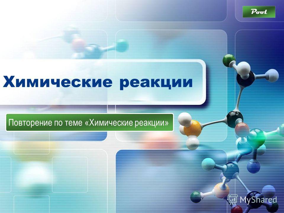 Химические реакции Повторение по теме «Химические реакции» Pool