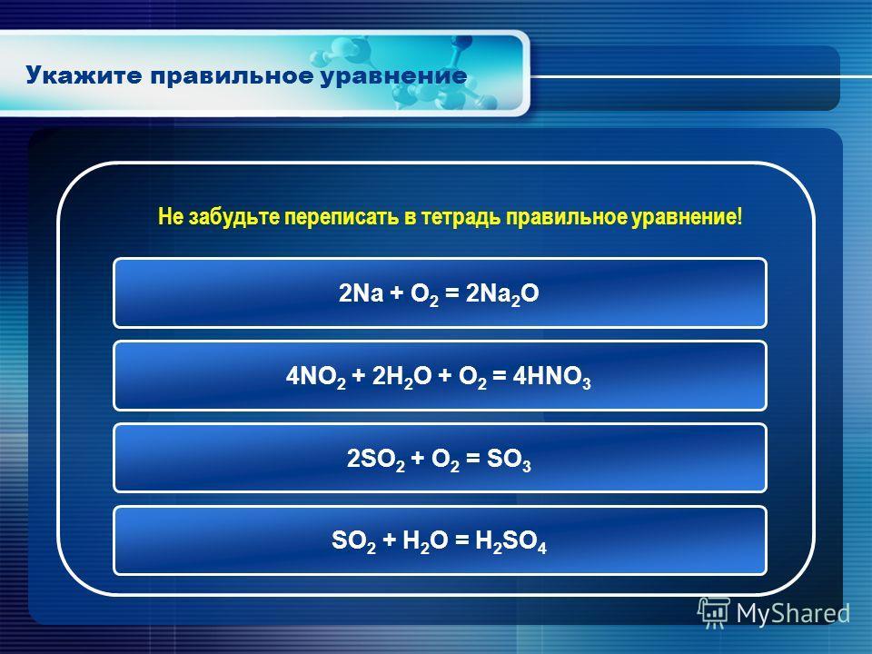 Укажите правильное уравнение 2Na + O 2 = 2Na 2 O 4NO 2 + 2H 2 O + O 2 = 4HNO 3 2SO 2 + O 2 = SO 3 SO 2 + H 2 O = H 2 SO 4 Не забудьте переписать в тетрадь правильное уравнение!
