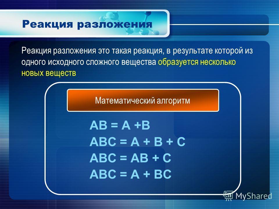 Реакция разложения AB = A +B ABC = A + B + C ABC = AB + C ABC = A + BC Математический алгоритм Реакция разложения это такая реакция, в результате которой из одного исходного сложного вещества образуется несколько новых веществ