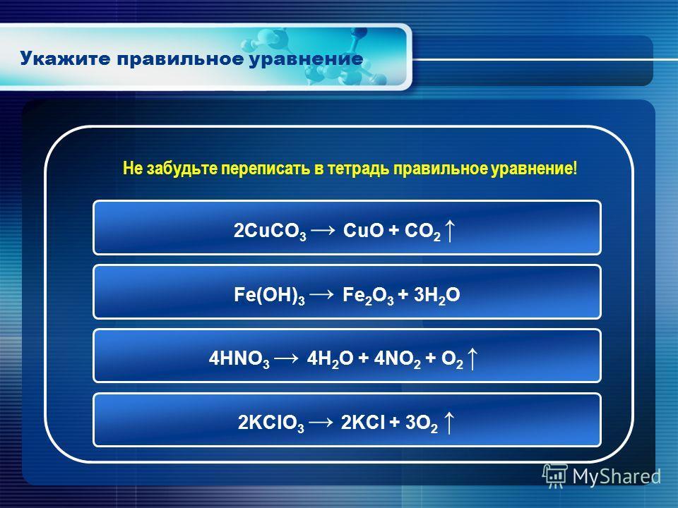 Укажите правильное уравнение 2KClO 3 2KCl + 3O 2 2CuCO 3 CuO + CO 2 Fe(OH) 3 Fe 2 O 3 + 3H 2 O 4HNO 3 4H 2 O + 4NO 2 + O 2 Не забудьте переписать в тетрадь правильное уравнение!
