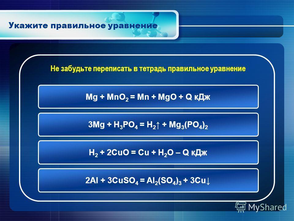 Укажите правильное уравнение Mg + MnO 2 = Mn + MgO + Q кДж 3Mg + H 3 PO 4 = H 2 + Mg 3 (PO 4 ) 2 H 2 + 2CuO = Cu + H 2 O – Q кДж 2Al + 3CuSO 4 = Al 2 (SO 4 ) 3 + 3Cu Не забудьте переписать в тетрадь правильное уравнение