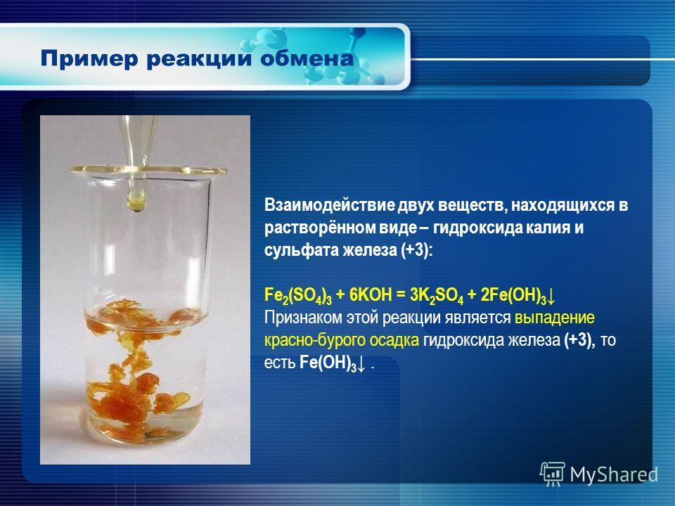 Пример реакции обмена Взаимодействие двух веществ, находящихся в растворённом виде – гидроксида калия и сульфата железа (+3): Fe 2 (SO 4 ) 3 + 6KOH = 3K 2 SO 4 + 2Fe(OH) 3 Признаком этой реакции является выпадение красно-бурого осадка гидроксида желе