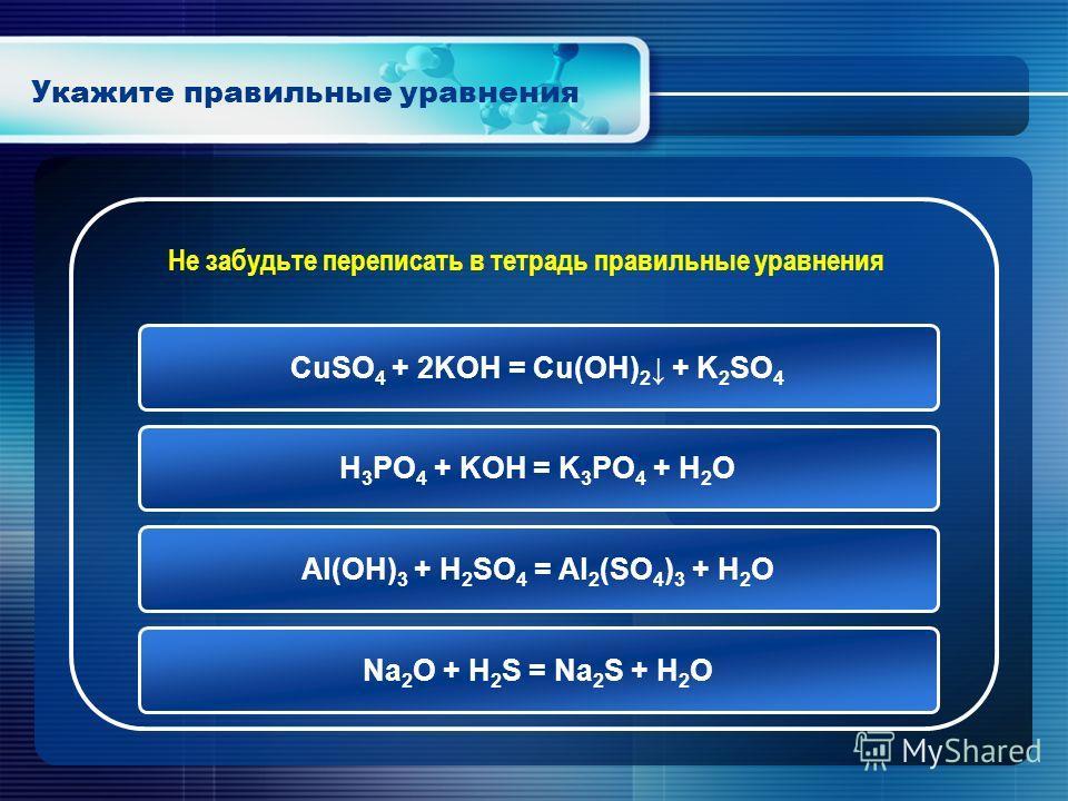 Укажите правильные уравнения CuSO 4 + 2KOH = Cu(OH) 2 + K 2 SO 4 H 3 PO 4 + KOH = K 3 PO 4 + H 2 O Al(OH) 3 + H 2 SO 4 = Al 2 (SO 4 ) 3 + H 2 O Na 2 O + H 2 S = Na 2 S + H 2 O Не забудьте переписать в тетрадь правильные уравнения