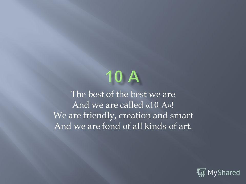 The best of the best we are And we are called «10 А »! We are friendly, creation and smart And we are fond of all kinds of art.
