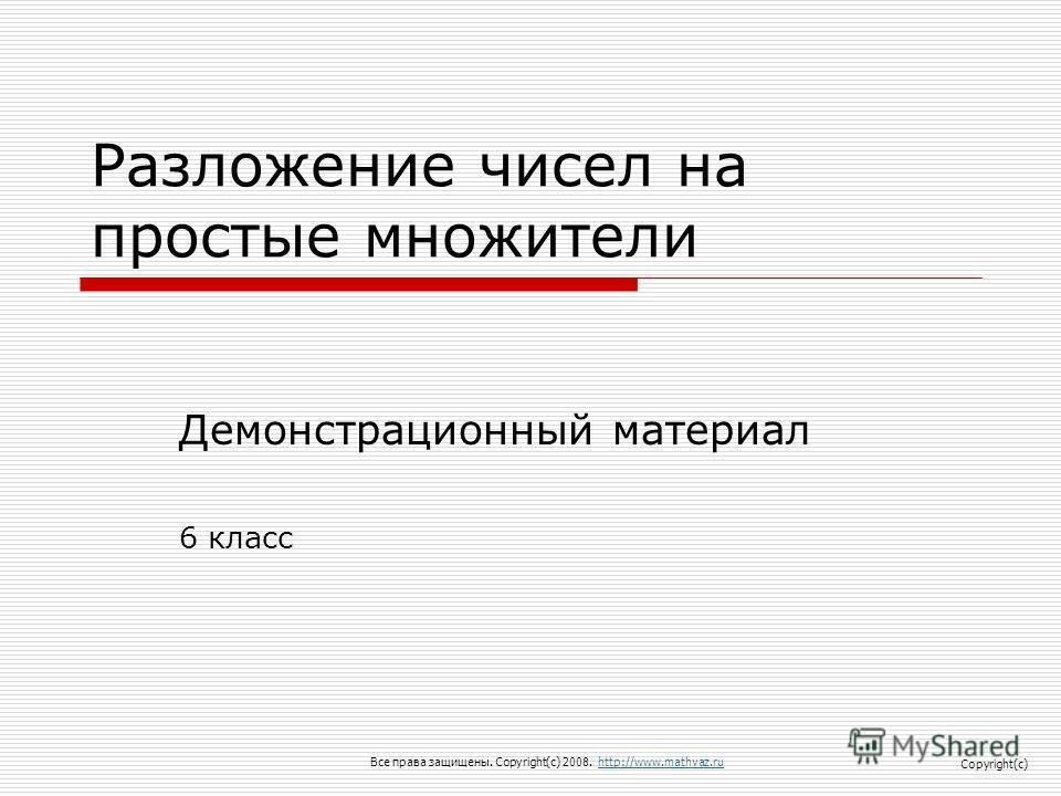 Разложение чисел на простые множители Демонстрационный материал 6 класс Все права защищены. Copyright(c) 2008. http://www.mathvaz.ruhttp://www.mathvaz.ru Copyright(c)