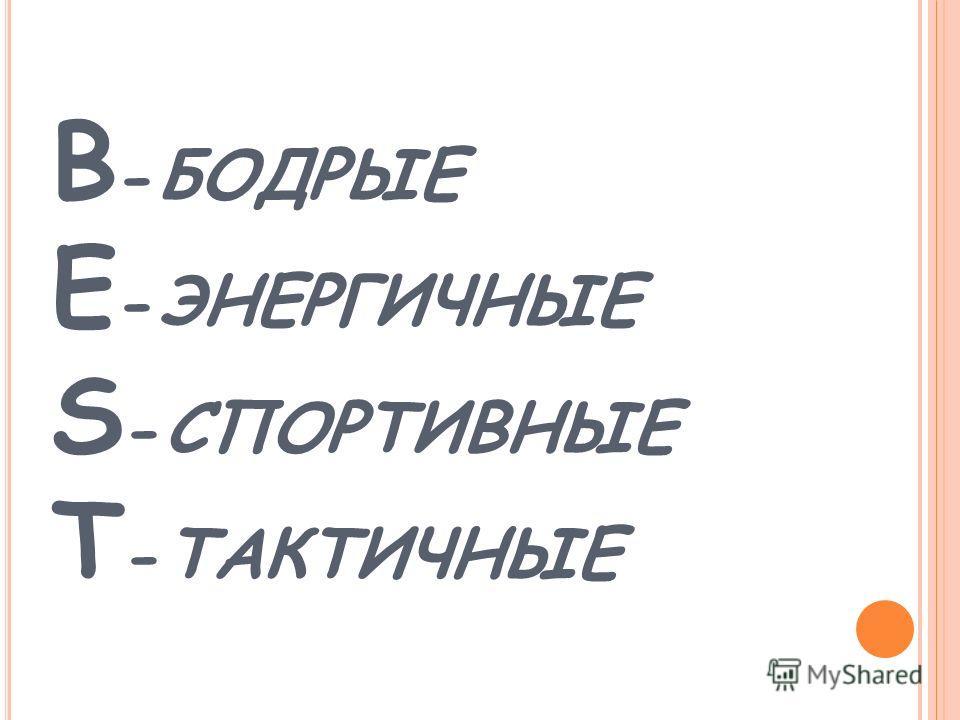 B - БОДРЫЕ E - ЭНЕРГИЧНЫЕ S - СПОРТИВНЫЕ T - ТАКТИЧНЫЕ