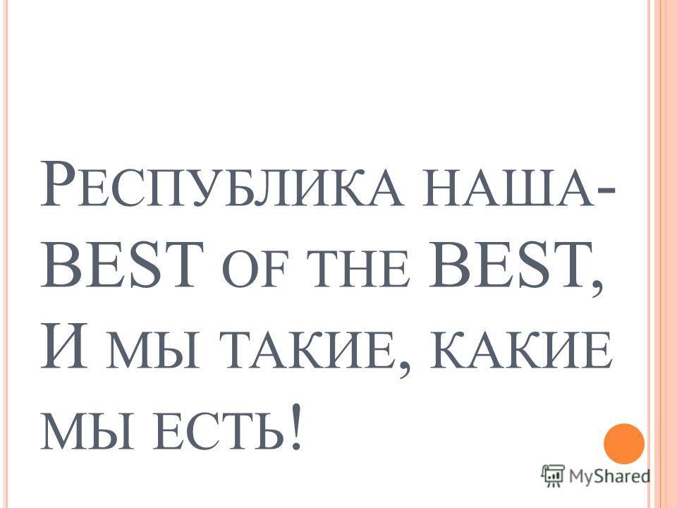 Р ЕСПУБЛИКА НАША - BEST OF THE BEST, И МЫ ТАКИЕ, КАКИЕ МЫ ЕСТЬ !
