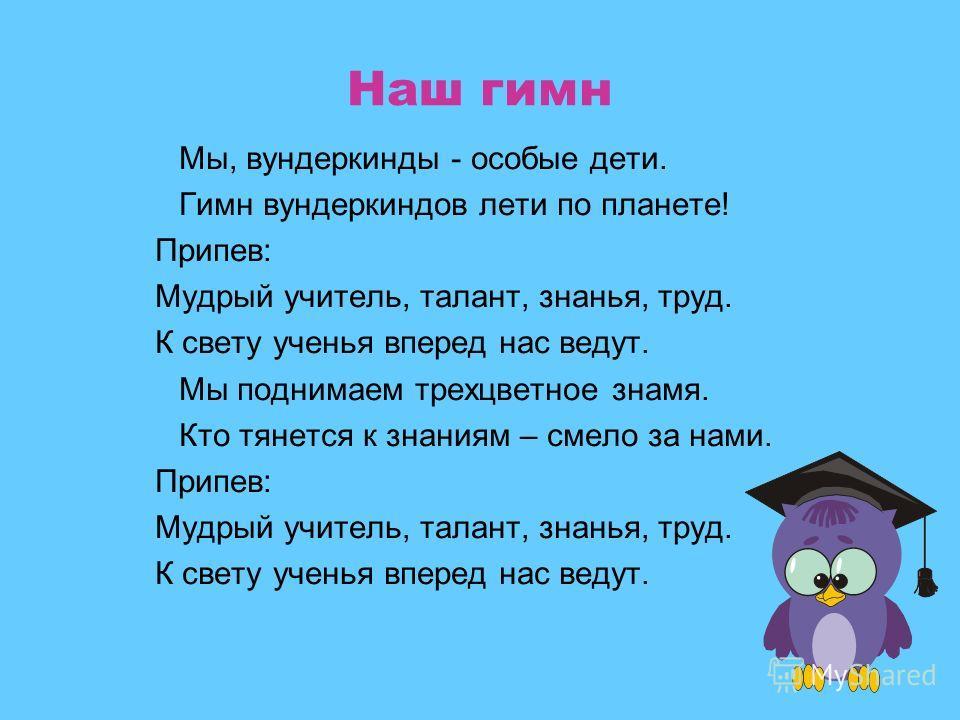 Наш гимн Мы, вундеркинды - особые дети. Гимн вундеркиндов лети по планете! Припев: Мудрый учитель, талант, знанья, труд. К свету ученья вперед нас ведут. Мы поднимаем трехцветное знамя. Кто тянется к знаниям – смело за нами. Припев: Мудрый учитель, т