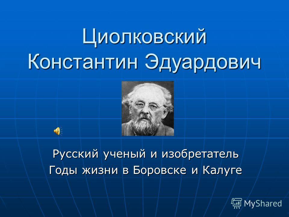 Циолковский Константин Эдуардович Русский ученый и изобретатель Годы жизни в Боровске и Калуге