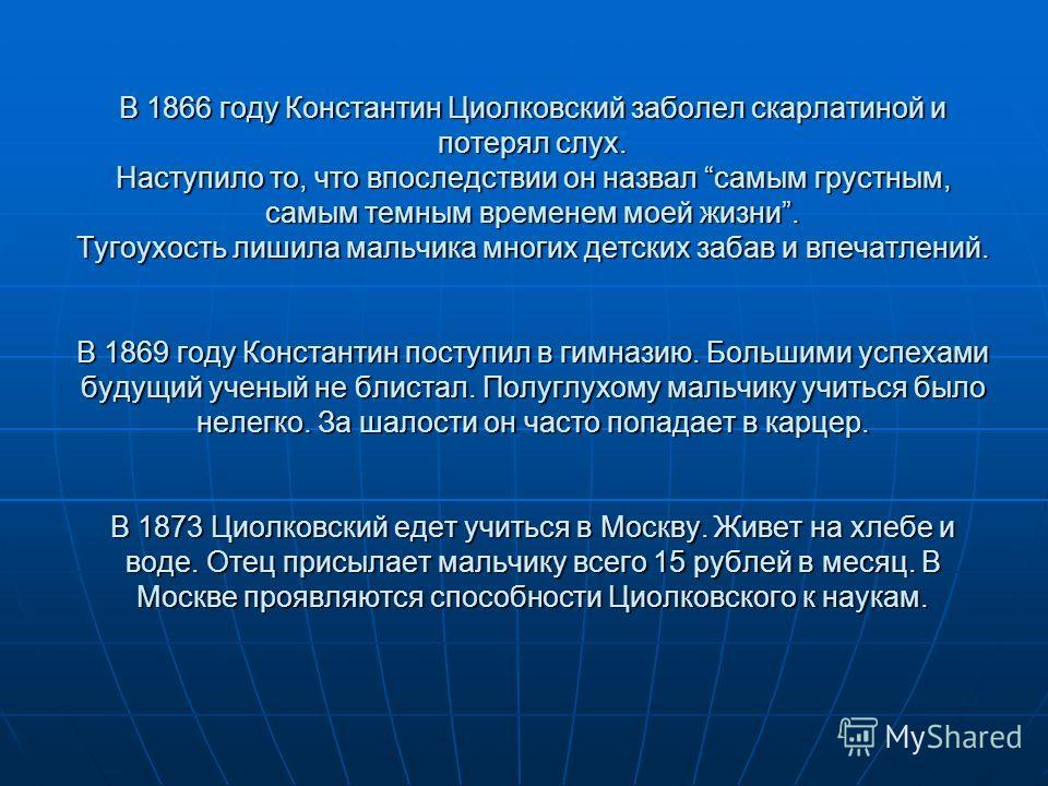 В 1866 году Константин Циолковский заболел скарлатиной и потерял слух. Наступило то, что впоследствии он назвал самым грустным, самым темным временем моей жизни. Тугоухость лишила мальчика многих детских забав и впечатлений. В 1869 году Константин по