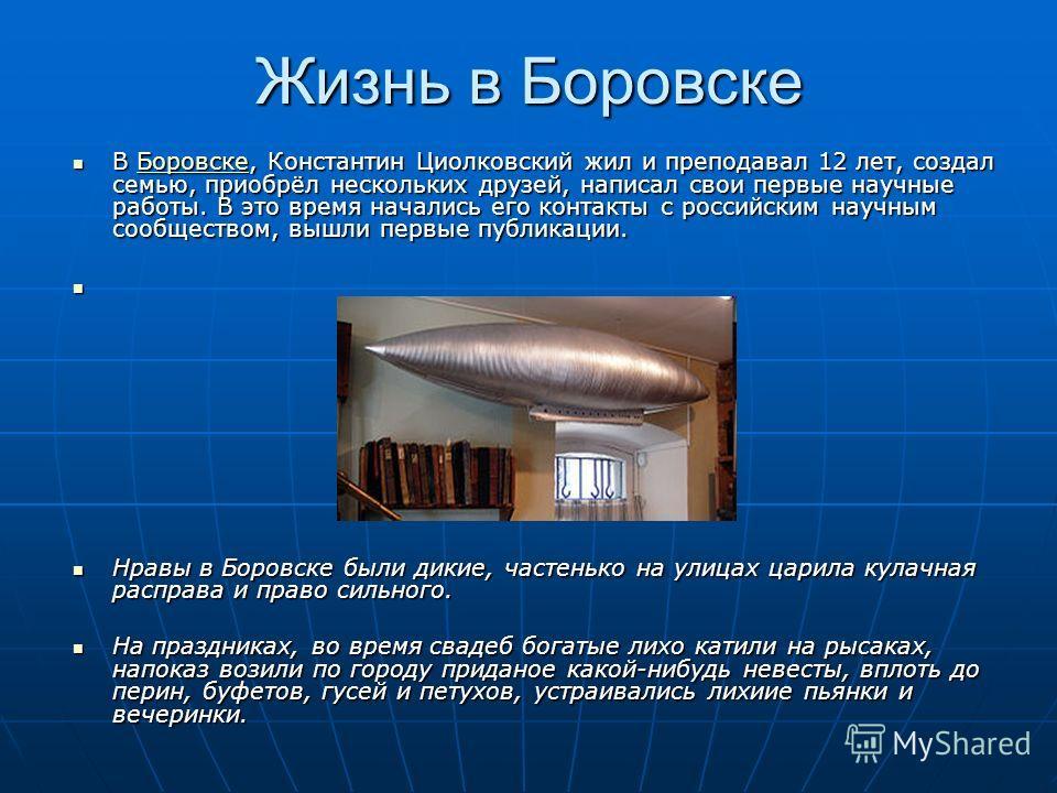 Жизнь в Боровске В Боровске, Константин Циолковский жил и преподавал 12 лет, создал семью, приобрёл нескольких друзей, написал свои первые научные работы. В это время начались его контакты с российским научным сообществом, вышли первые публикации. В