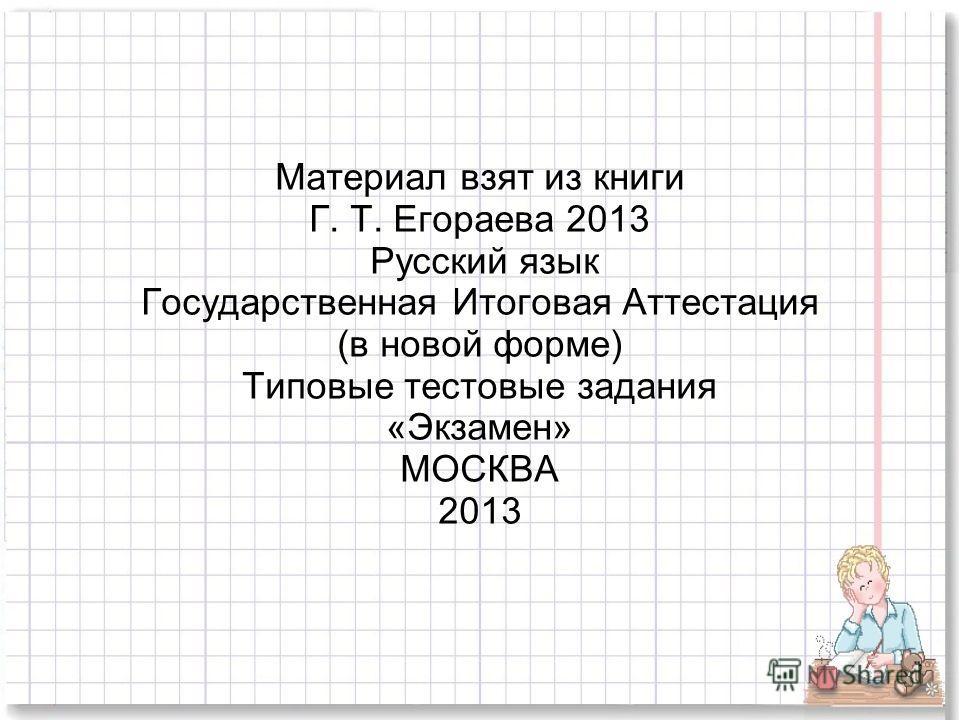 Материал взят из книги Г. Т. Егораева 2013 Русский язык Государственная Итоговая Аттестация (в новой форме) Типовые тестовые задания «Экзамен» МОСКВА 2013