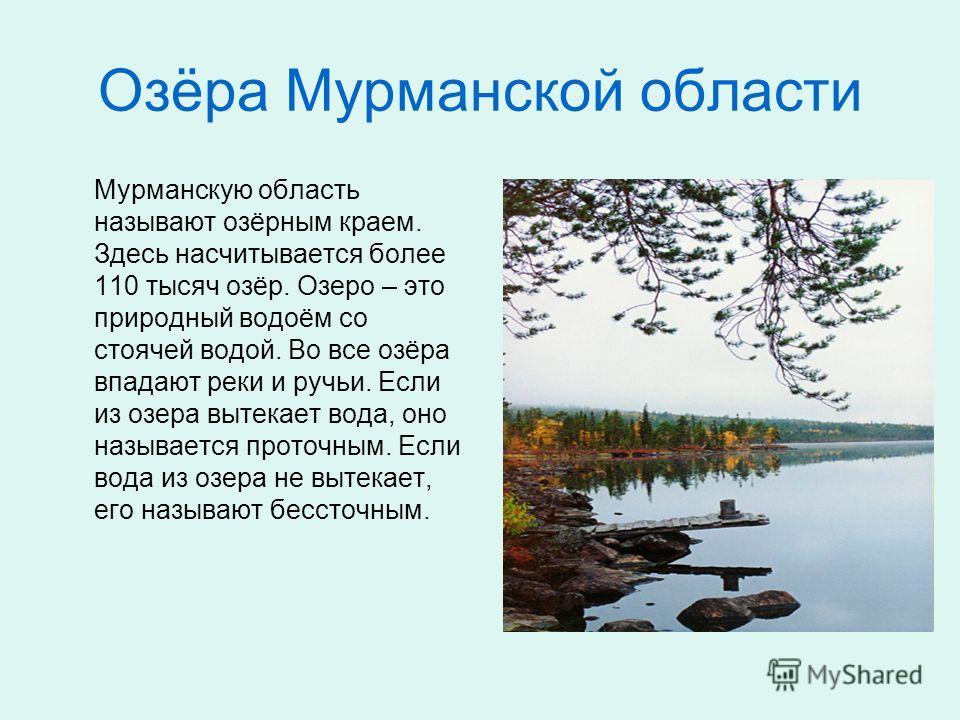 Озёра Мурманской области Мурманскую область называют озёрным краем. Здесь насчитывается более 110 тысяч озёр. Озеро – это природный водоём со стоячей водой. Во все озёра впадают реки и ручьи. Если из озера вытекает вода, оно называется проточным. Есл
